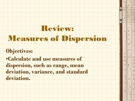 Review: Measures of Dispersion Objectives: Calculate and use measures of dispersion, such as range, mean deviation, variance, and standard deviation.