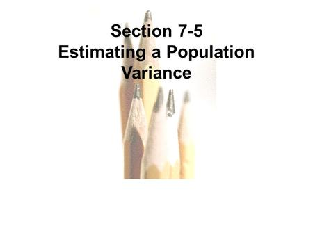 7.1 - 1 Copyright © 2010, 2007, 2004 Pearson Education, Inc. All Rights Reserved. Section 7-5 Estimating a Population Variance.