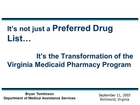 It's not just a Preferred Drug List… It's the Transformation of the Virginia Medicaid Pharmacy Program Bryan Tomlinson Department of Medical Assistance.