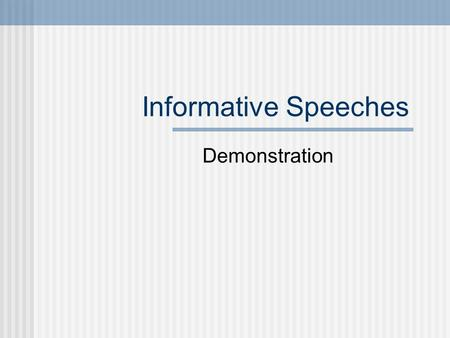 Informative Speeches Demonstration. Start with your main points Look at the research and try to find a way to organize your main points (chronological,
