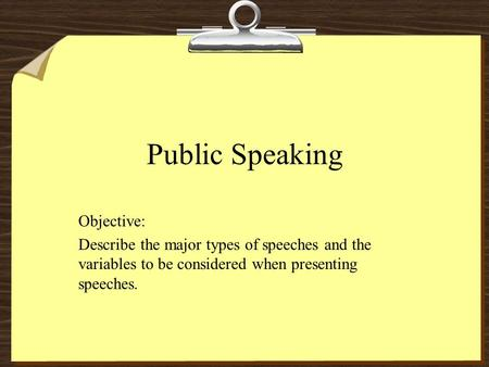 Public Speaking Objective: Describe the major types of speeches and the variables to be considered when presenting speeches.