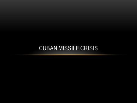 CUBAN MISSILE CRISIS. OBJECTIVE Students will analyze primary source speeches and video clips in order to understand the events of the Cuban Missile Crisis.