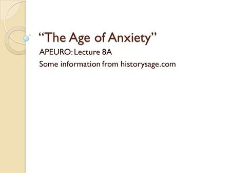 """The Age of Anxiety"" APEURO: Lecture 8A Some information from historysage.com."