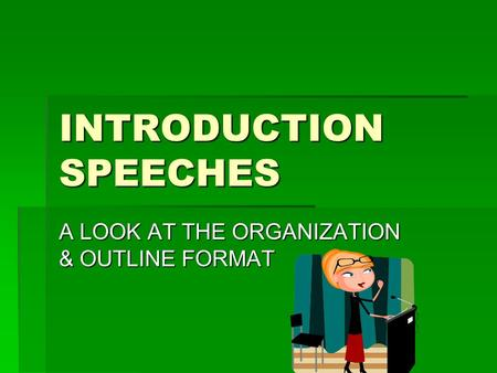 INTRODUCTION SPEECHES A LOOK AT THE ORGANIZATION & OUTLINE FORMAT.