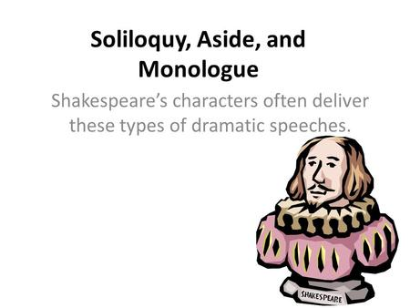 Soliloquy, Aside, and Monologue Shakespeare's characters often deliver these types of dramatic speeches.