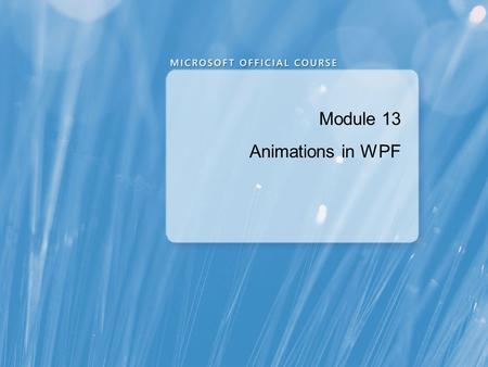 Module 13 Animations in WPF. Module Overview Using Animations Using Triggers Implementing Data Visualizations.