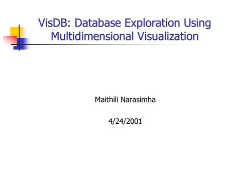 VisDB: Database Exploration Using Multidimensional Visualization Maithili Narasimha 4/24/2001.