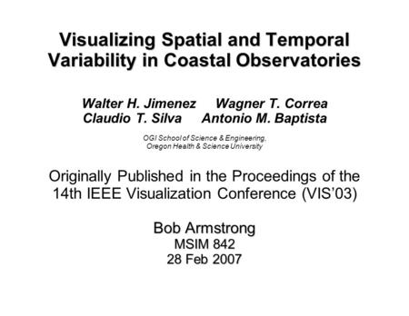 Visualizing Spatial and Temporal Variability in Coastal Observatories Walter H. Jimenez Wagner T. Correa Claudio T. Silva Antonio M. Baptista OGI School.