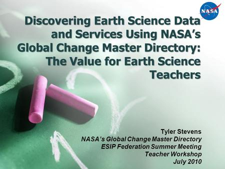 Discovering Earth Science Data and Services Using NASA's Global Change Master Directory: The Value for Earth Science Teachers Tyler Stevens NASA's Global.