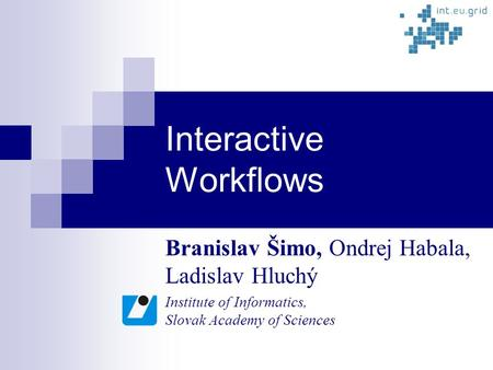 Interactive Workflows Branislav Šimo, Ondrej Habala, Ladislav Hluchý Institute of Informatics, Slovak Academy of Sciences.
