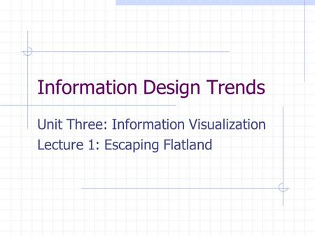 Information Design Trends Unit Three: Information Visualization Lecture 1: Escaping Flatland.