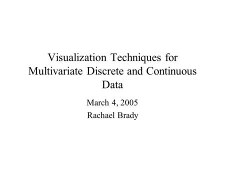 Visualization Techniques for Multivariate Discrete and Continuous Data March 4, 2005 Rachael Brady.
