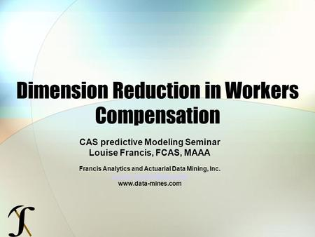 Dimension Reduction in Workers Compensation CAS predictive Modeling Seminar Louise Francis, FCAS, MAAA Francis Analytics and Actuarial Data Mining, Inc.