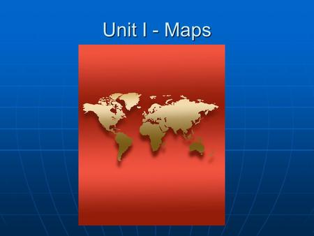 Unit I - Maps. Cartography Cartography – science of map- making Cartography – science of map- making Cartographers must choose: Cartographers must choose:
