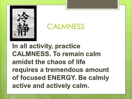 CALMNESS In all activity, practice CALMNESS. To remain calm amidst the chaos of life requires a tremendous amount of focused ENERGY. Be calmly active and.