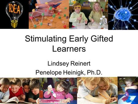 Stimulating Early Gifted Learners Lindsey Reinert Penelope Heinigk, Ph.D.