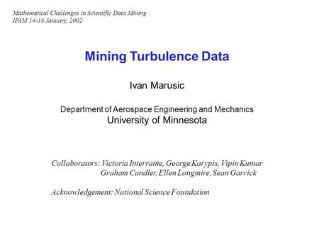 Mining Turbulence Data Ivan Marusic Department of Aerospace Engineering and Mechanics University of Minnesota Collaborators: Victoria Interrante, George.