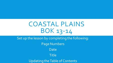 COASTAL PLAINS BOK 13-14 Set up the lesson by completing the following: Page Numbers Date Title Updating the Table of Contents.