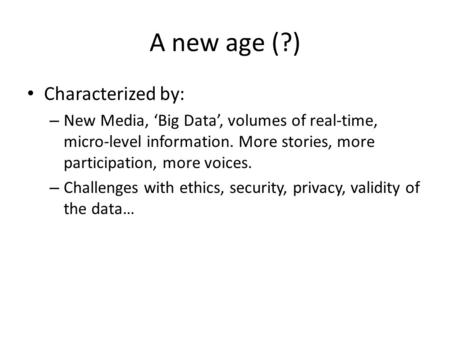 A new age (?) Characterized by: – New Media, 'Big Data', volumes of real-time, micro-level information. More stories, more participation, more voices.