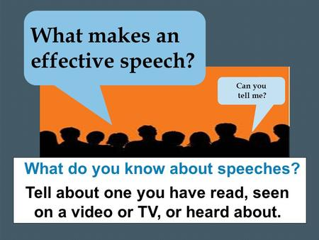 What makes an effective speech? What do you know about speeches? Tell about one you have read, seen on a video or TV, or heard about. Can you tell me?