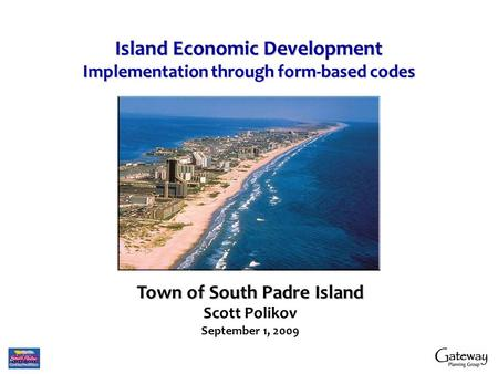 Island Economic Development Implementation through form-based codes Town of South Padre Island Scott Polikov September 1, 2009.