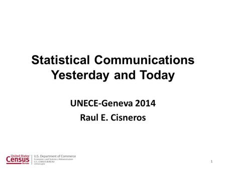 Statistical Communications Yesterday and Today UNECE-Geneva 2014 Raul E. Cisneros 1.