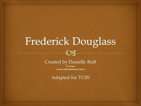 Frederick Douglass Created by Danielle Ruff Adapted for TCSS 3rd Grade