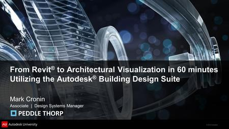 © 2012 Autodesk From Revit ® to Architectural Visualization in 60 minutes Utilizing the Autodesk ® Building Design Suite Mark Cronin Associate | Design.