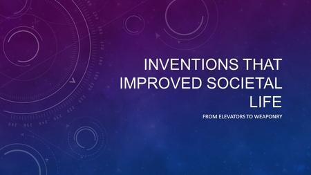 INVENTIONS THAT IMPROVED SOCIETAL LIFE FROM ELEVATORS TO WEAPONRY.