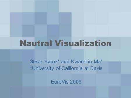 Nautral Visualization Steve Haroz* and Kwan-Liu Ma* *University of California at Davis EuroVis 2006.