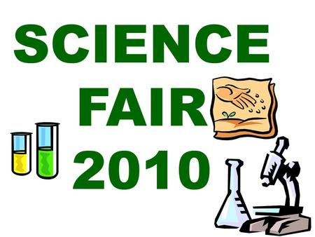 SCIENCE FAIR 2010. 1. Choosing a topic Base your project on a topic you are interested in. Have you ever come across something and wondered – Why? Science.