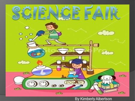 Science Fair By Kimberly Albertson.