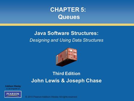© 2010 Pearson Addison-Wesley. All rights reserved. Addison Wesley is an imprint of CHAPTER 5: Queues Java Software Structures: Designing and Using Data.