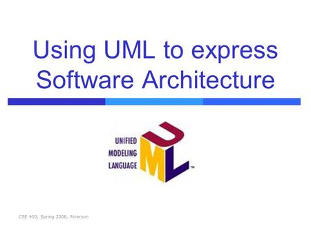 CSE 403, Spring 2008, Alverson Using UML to express Software Architecture.