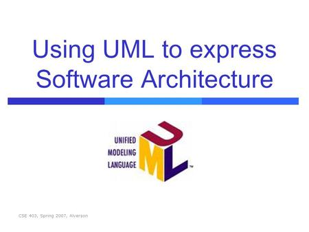 CSE 403, Spring 2007, Alverson Using UML to express Software Architecture.