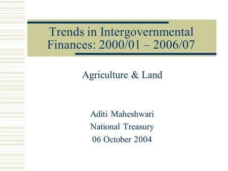 Trends in Intergovernmental Finances: 2000/01 – 2006/07 Agriculture & Land Aditi Maheshwari National Treasury 06 October 2004.
