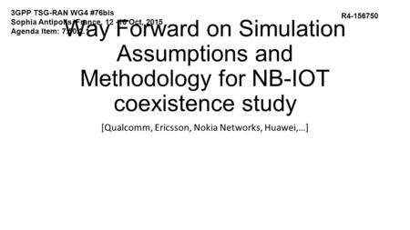 Way Forward on Simulation Assumptions and Methodology for NB-IOT coexistence study [Qualcomm, Ericsson, Nokia Networks, Huawei,…] R4-156750 3GPP TSG-RAN.