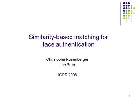 1 Similarity-based matching for face authentication Christophe Rosenberger Luc Brun ICPR 2008.
