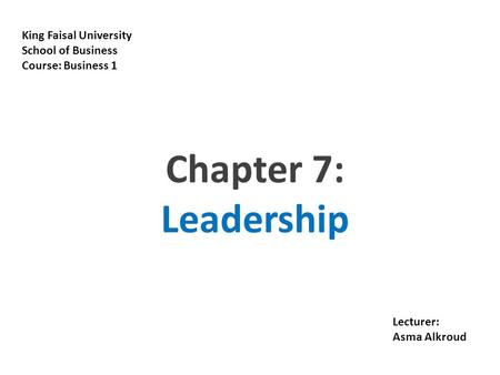 18-1 King Faisal University School of Business Course: Business 1 Lecturer: Asma Alkroud Chapter 7: Leadership.