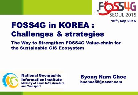 FOSS4G in KOREA : Challenges & strategies Byong Nam Choe