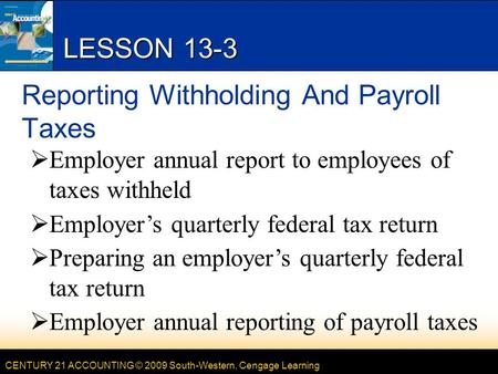 CENTURY 21 ACCOUNTING © 2009 South-Western, Cengage Learning LESSON 13-3 Reporting Withholding And Payroll Taxes  Employer annual report to employees.