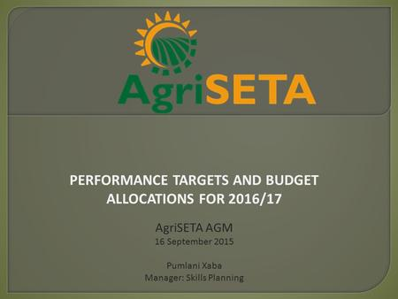 PERFORMANCE TARGETS AND BUDGET ALLOCATIONS FOR 2016/17 AgriSETA AGM 16 September 2015 Pumlani Xaba Manager: Skills Planning.