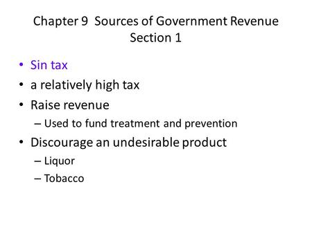 Chapter 9 Sources of Government Revenue Section 1 Sin tax a relatively high tax Raise revenue – Used to fund treatment and prevention Discourage an undesirable.