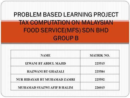 PROBLEM BASED LEARNING PROJECT TAX COMPUTATION ON MALAYSIAN FOOD SERVICE(MFS) SDN BHD GROUP B NAMEMATRIK NO. IZWANI BT ABDUL MAJID 225515 HAZWANI BT GHAZALI225584.