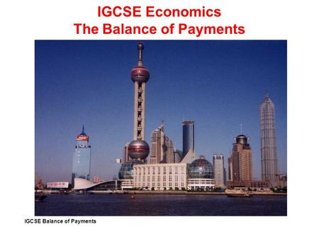 IGCSE Balance of Payments IGCSE Economics The Balance of Payments.