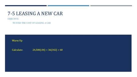 7-5 LEASING A NEW CAR OBJECTIVE: TO FIND THE COST OF LEASING A CAR Warm Up Calculate:24,500(.04) + 36(342) + 60.