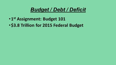 Budget / Debt / Deficit 1 st Assignment: Budget 101 $3.8 Trillion for 2015 Federal Budget.