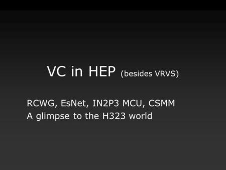 VC in HEP (besides VRVS) RCWG, EsNet, IN2P3 MCU, CSMM A glimpse to the H323 world.
