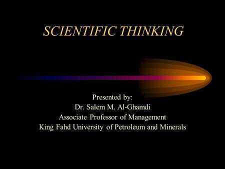 SCIENTIFIC THINKING Presented by: Dr. Salem M. Al-Ghamdi Associate Professor of Management King Fahd University of Petroleum and Minerals.