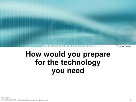 1 NCM-230 3046_05_2001_c1 © 2001, Cisco Systems, Inc. All rights reserved. How would you prepare for the technology you need.